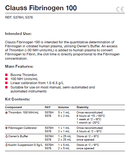 Clauss Fibrinogen 100 is intended for the quantitative determination of Fibrinogen in citrated human plasma, utilising Owren's Buffer. An excess of Thrombin (>30 NIH units/mL) is added to human plasma to convert Fibrinogen to Fibrin, the clot time is directly proportional to the Fibrinogen concentration.